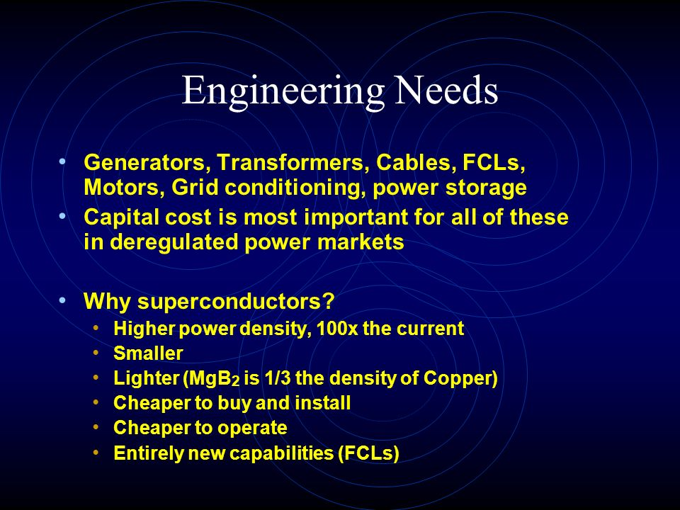 Engineering Needs Generators, Transformers, Cables, FCLs, Motors, Grid conditioning, power storage Capital cost is most important for all of these in