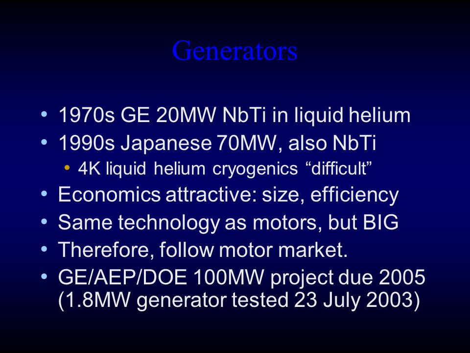 Generators 1970s GE 20MW NbTi in liquid helium 1990s Japanese 70MW, also NbTi 4K liquid helium cryogenics difficult Economics attractive: size, efficiency Same technology as motors, but BIG Therefore, follow motor market.