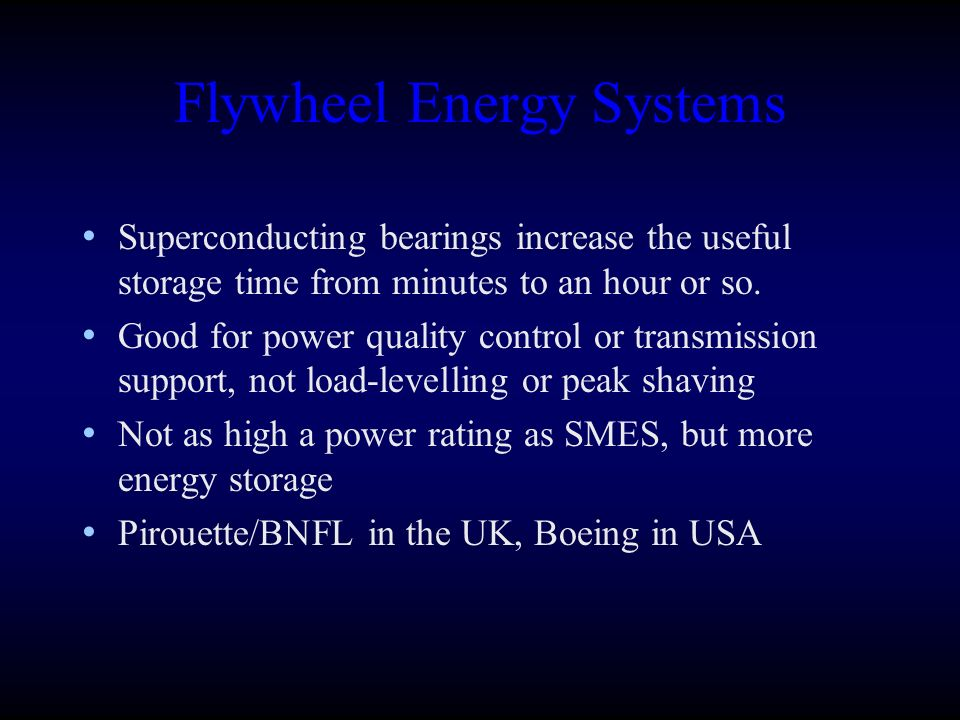 Flywheel Energy Systems Superconducting bearings increase the useful storage time from minutes to an hour or so. Good for power quality control or tra