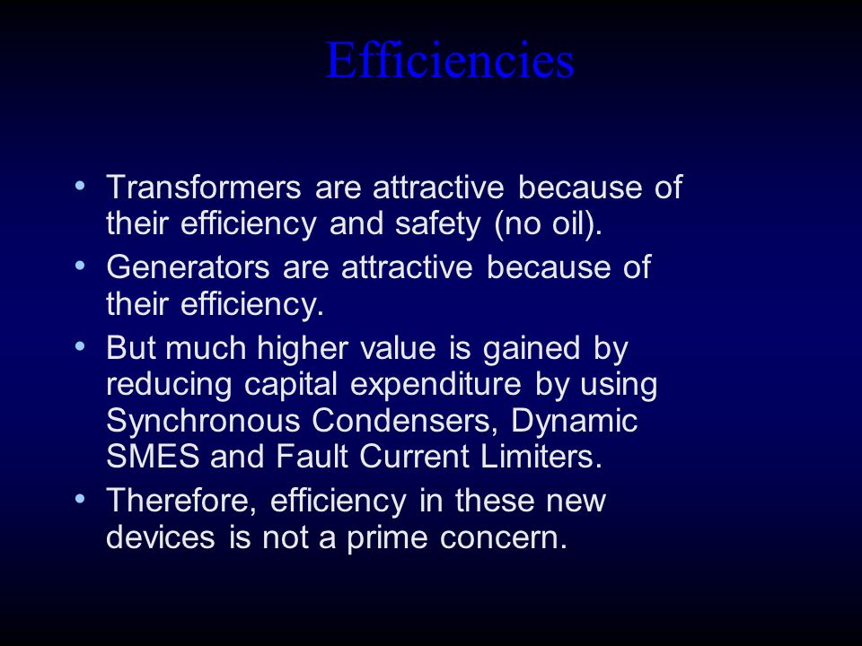 Efficiencies Transformers are attractive because of their efficiency and safety (no oil). Generators are attractive because of their efficiency. But m