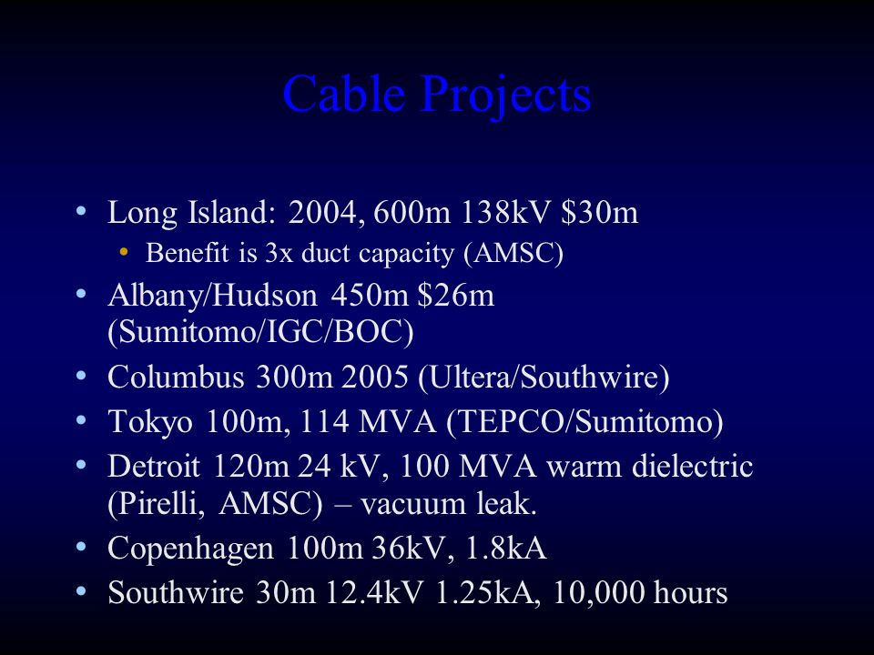 Cable Projects Long Island: 2004, 600m 138kV $30m Benefit is 3x duct capacity (AMSC) Albany/Hudson 450m $26m (Sumitomo/IGC/BOC) Columbus 300m 2005 (Ultera/Southwire) Tokyo 100m, 114 MVA (TEPCO/Sumitomo) Detroit 120m 24 kV, 100 MVA warm dielectric (Pirelli, AMSC) – vacuum leak.