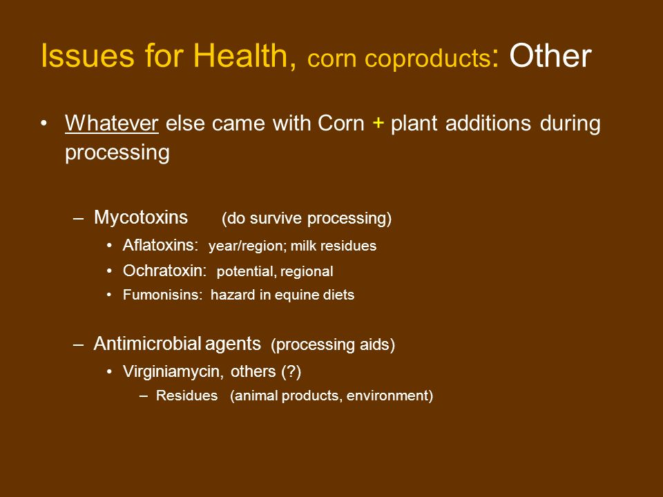 Issues for Health, corn coproducts : Other Whatever else came with Corn + plant additions during processing –Mycotoxins (do survive processing) Aflatoxins: year/region; milk residues Ochratoxin: potential, regional Fumonisins: hazard in equine diets –Antimicrobial agents (processing aids) Virginiamycin, others ( ) –Residues (animal products, environment)