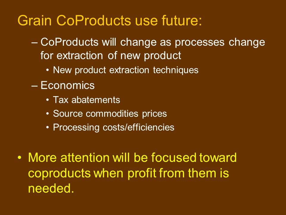 Grain CoProducts use future: –CoProducts will change as processes change for extraction of new product New product extraction techniques –Economics Tax abatements Source commodities prices Processing costs/efficiencies More attention will be focused toward coproducts when profit from them is needed.