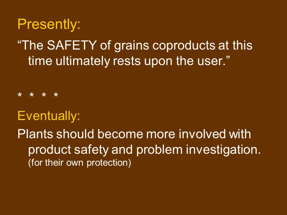 Presently: The SAFETY of grains coproducts at this time ultimately rests upon the user.