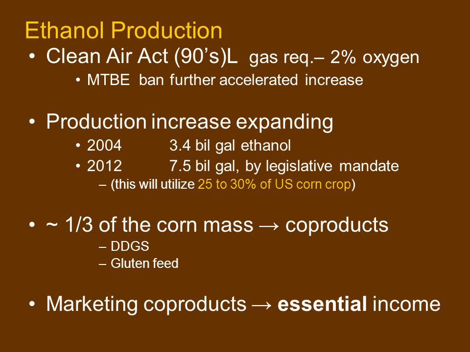 Ethanol Production Clean Air Act (90s)L gas req.– 2% oxygen MTBE ban further accelerated increase Production increase expanding 20043.4 bil gal ethanol 20127.5 bil gal, by legislative mandate –(this will utilize 25 to 30% of US corn crop) ~ 1/3 of the corn mass coproducts –DDGS –Gluten feed Marketing coproducts essential income