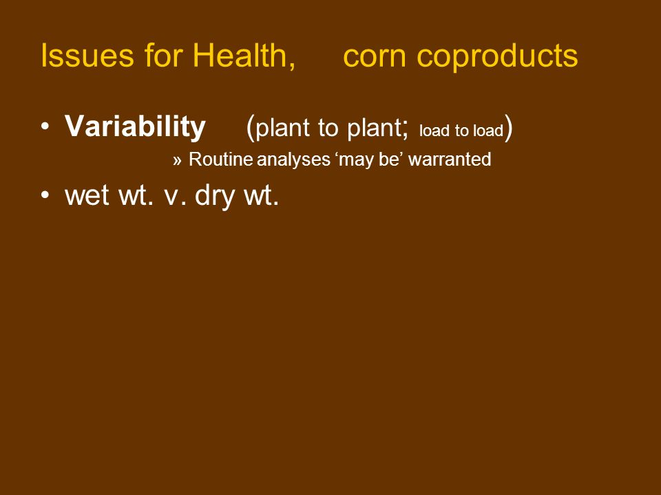 Issues for Health, corn coproducts Variability ( plant to plant ; load to load ) »Routine analyses may be warranted wet wt.