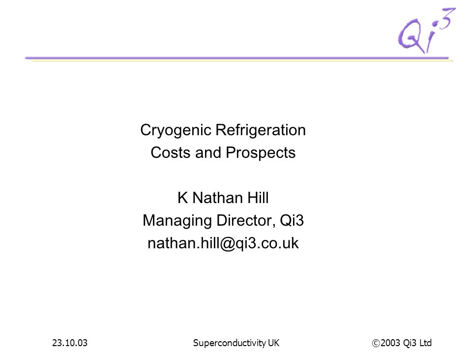 ©2003 Qi3 Ltd 23.10.03Superconductivity UK Concluding thoughts The cryogenics community needs an incentive to focus on the subject The cryogenics community needs an incentive to focus on the subject identify desired common design for high capacity refrigeration identify desired common design for high capacity refrigeration fund several development & demo projects including both improvement of todays technology and acoustic technology fund several development & demo projects including both improvement of todays technology and acoustic technology The HTS Community needs an incentive to focus on The HTS Community needs an incentive to focus on AC loss AC loss Terminations Terminations The USA is now responding to this challenge – but wheres Europe.