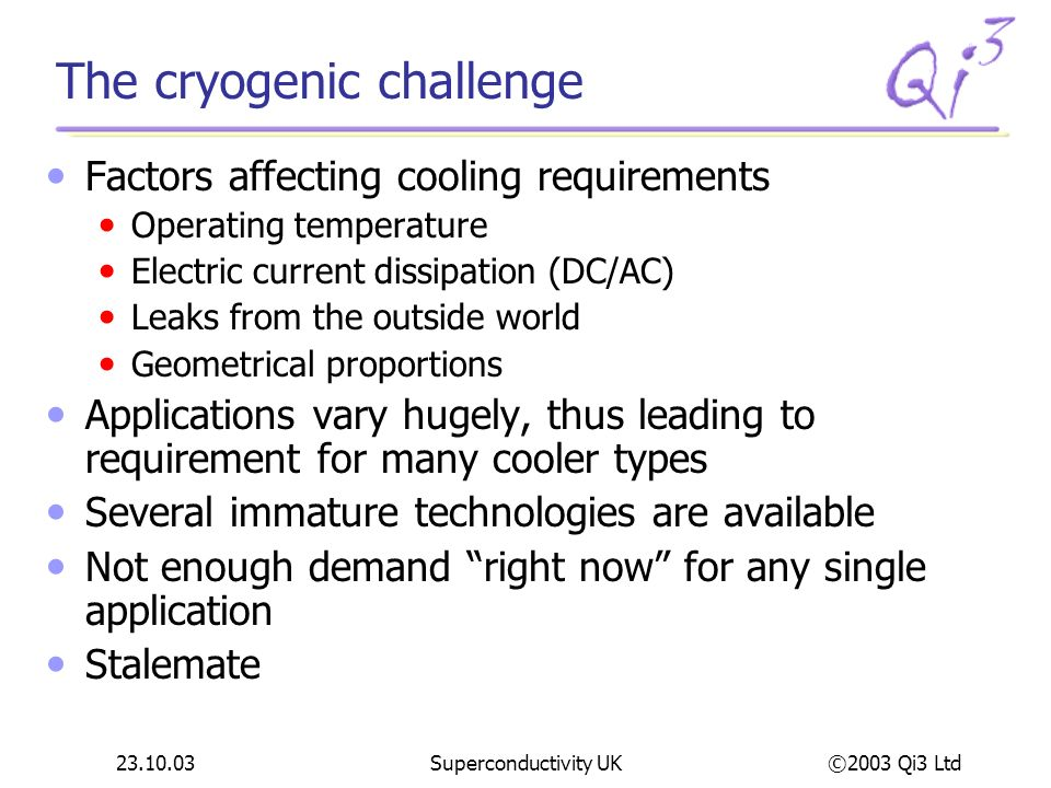 ©2003 Qi3 Ltd 23.10.03Superconductivity UK Helix – CTI Cryogenics See the market for vacuum applications as more immediate and growing Recently acquired Granville-Phillips to provide vacuum measurement offering Some cold heads are used for HTS applications, but no focus in this area