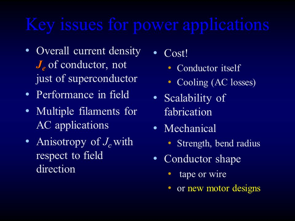 Key issues for power applications J e Overall current density J e of conductor, not just of superconductor Performance in field Multiple filaments for