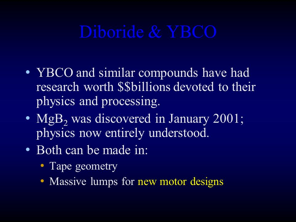 Diboride & YBCO YBCO and similar compounds have had research worth $$billions devoted to their physics and processing. MgB 2 was discovered in January