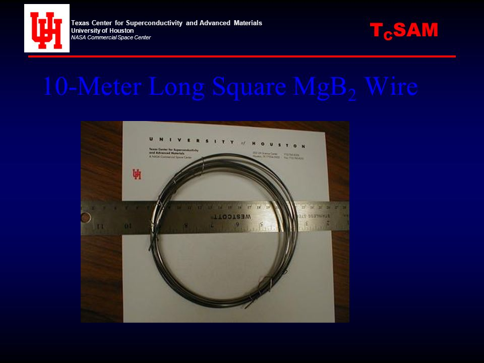 10-Meter Long Square MgB 2 Wire Texas Center for Superconductivity and Advanced Materials University of Houston NASA Commercial Space Center C SAMT