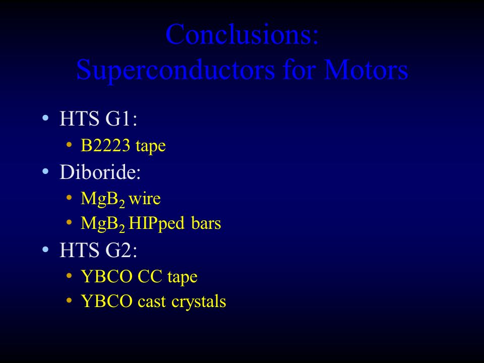 Conclusions: Superconductors for Motors HTS G1: B2223 tape Diboride: MgB 2 wire MgB 2 HIPped bars HTS G2: YBCO CC tape YBCO cast crystals