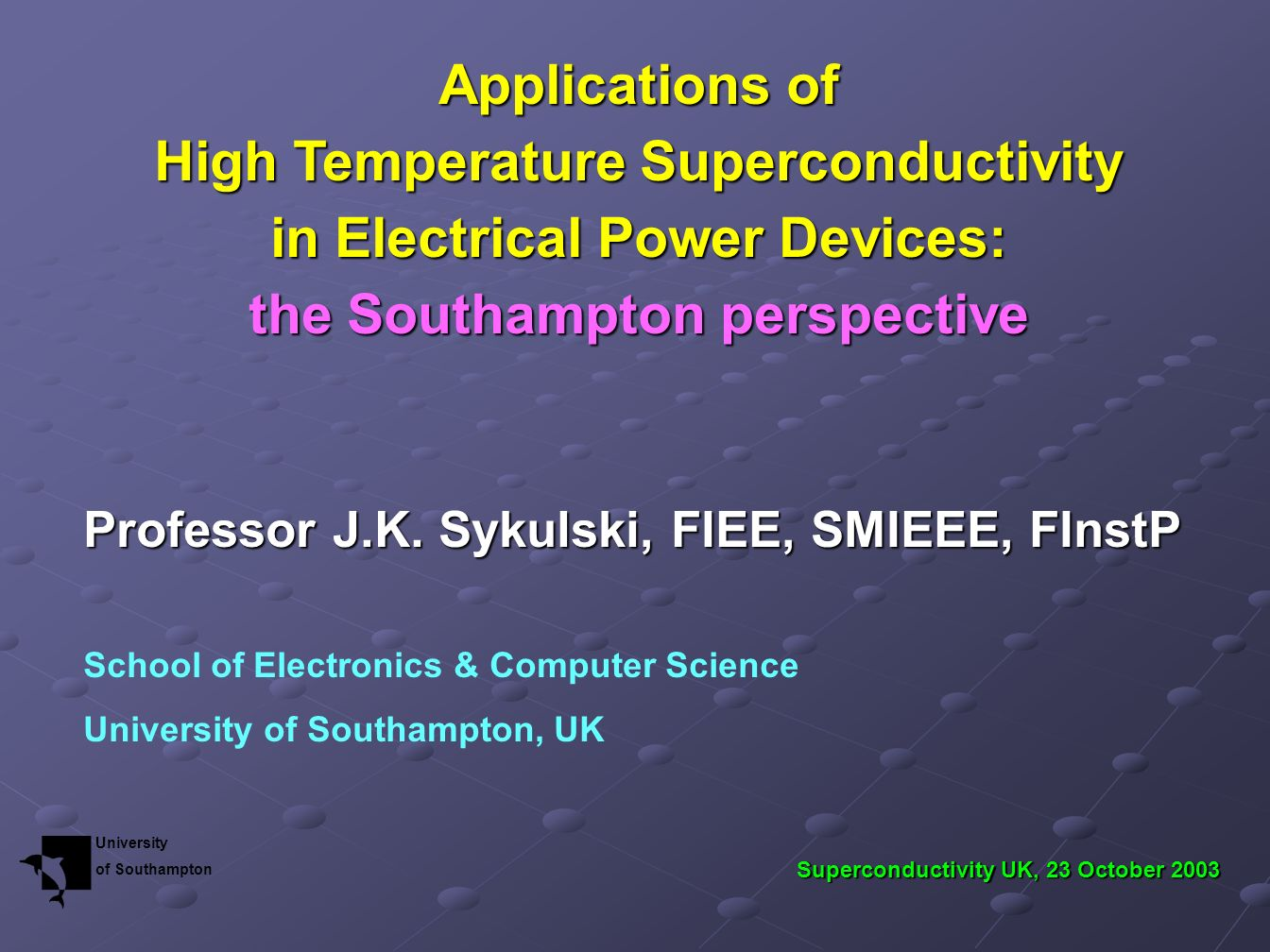 Applications of High Temperature Superconductivity in Electrical Power Devices: the Southampton perspective Professor J.K. Sykulski, FIEE, SMIEEE, FIn
