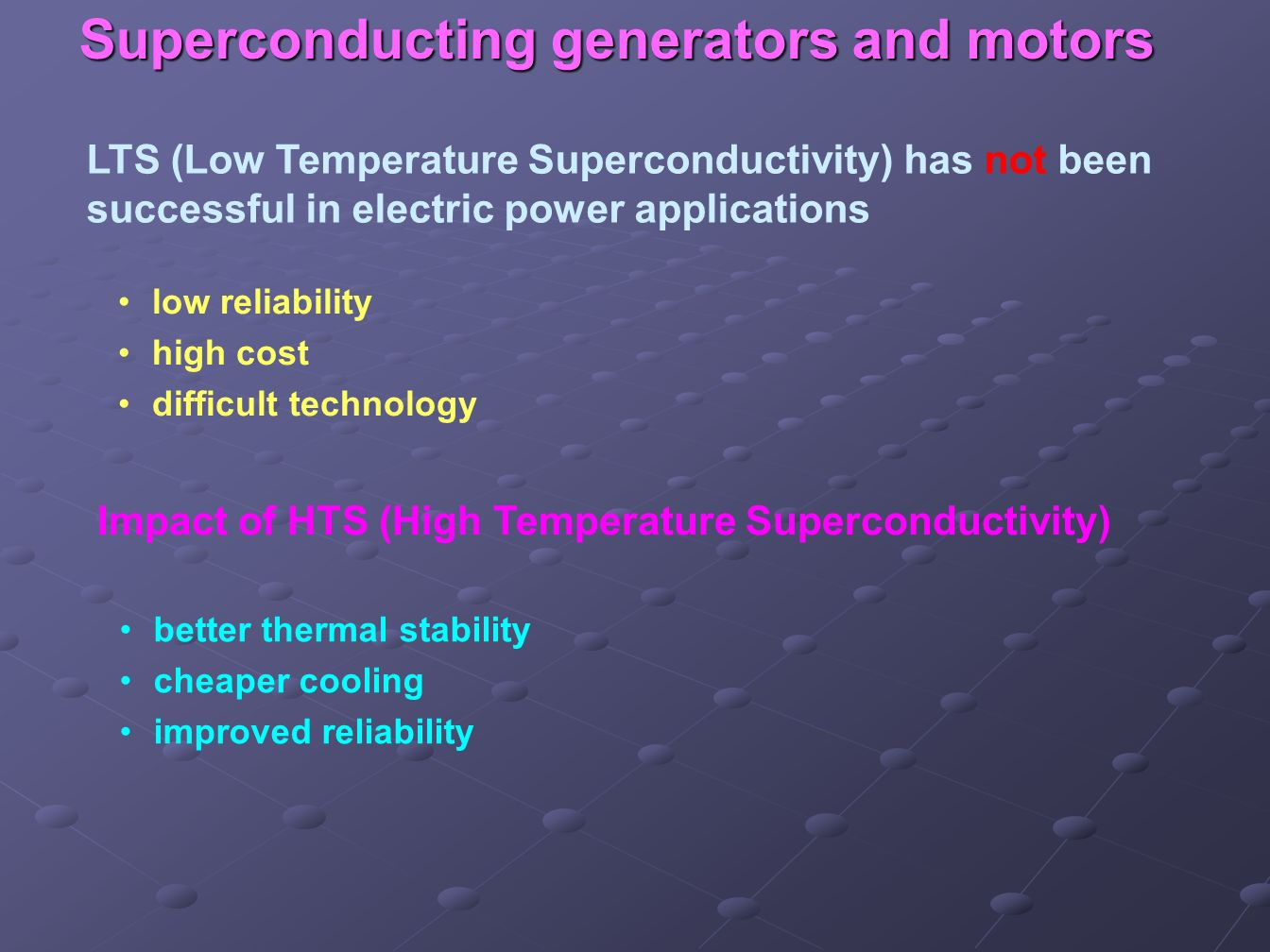 Superconducting generators and motors LTS (Low Temperature Superconductivity) has not been successful in electric power applications low reliability h
