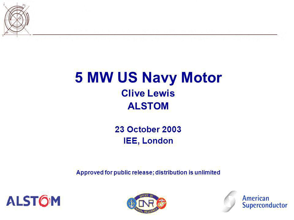 5 MW US Navy Motor Clive Lewis ALSTOM 23 October 2003 IEE, London Approved for public release; distribution is unlimited