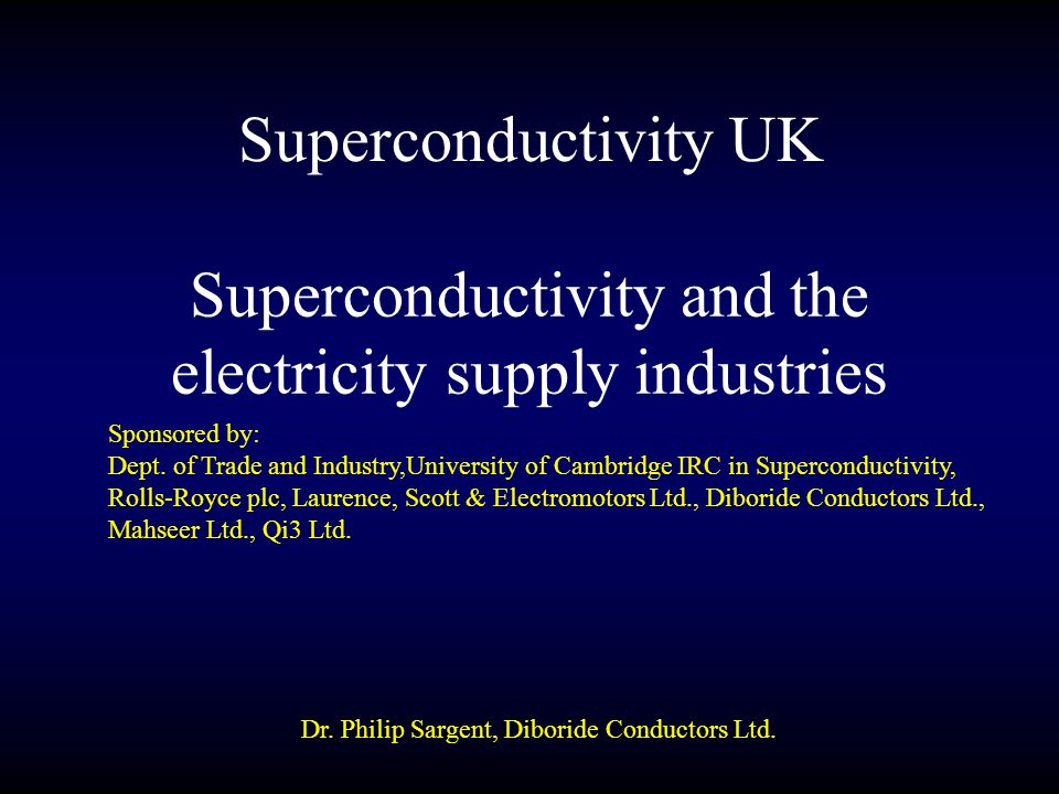 Superconductivity and the electricity supply industries Design of superconducting generators, fault current limiters, transformers, cables, synchronous condensers Experience of superconducting device demonstrator projects for electricity supply Materials for superconducting electric supply devices Cryogenics for superconducting devices Timescales for superconducting devices to get into transmission and distribution