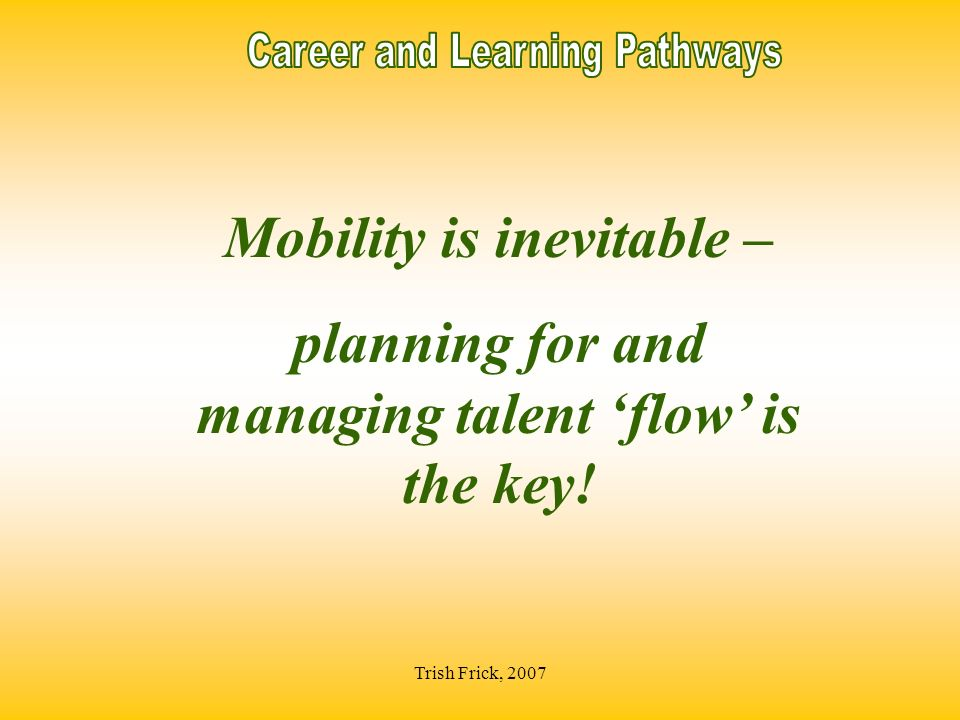 Trish Frick, 2007 Mobility is inevitable – planning for and managing talent flow is the key!