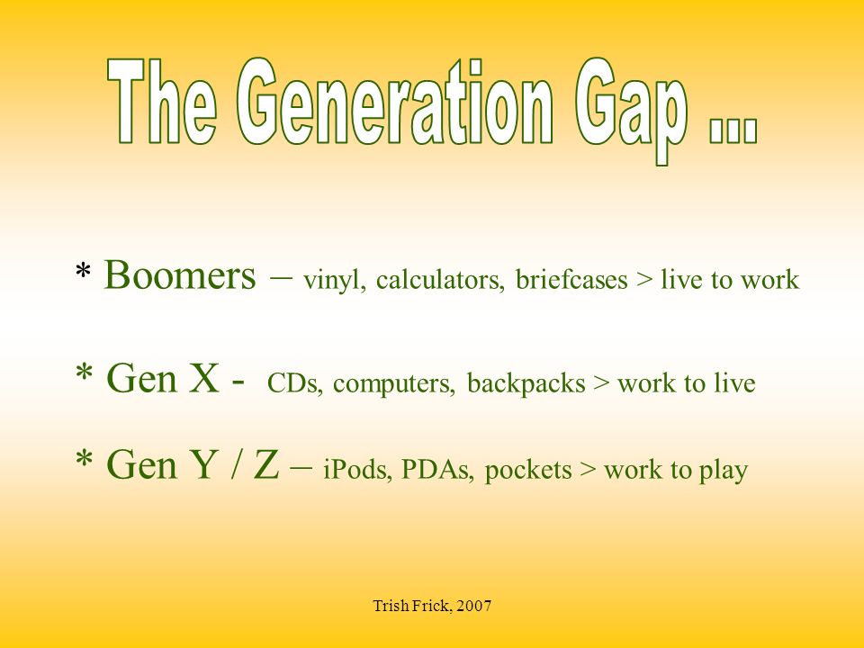 * Boomers – vinyl, calculators, briefcases > live to work * Gen X - CDs, computers, backpacks > work to live * Gen Y / Z – iPods, PDAs, pockets > work to play