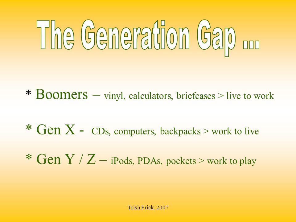 * Boomers – vinyl, calculators, briefcases > live to work * Gen X - CDs, computers, backpacks > work to live * Gen Y / Z – iPods, PDAs, pockets > work