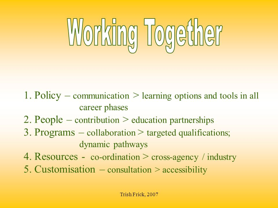 Trish Frick, 2007 1. Policy – communication > learning options and tools in all career phases 2.