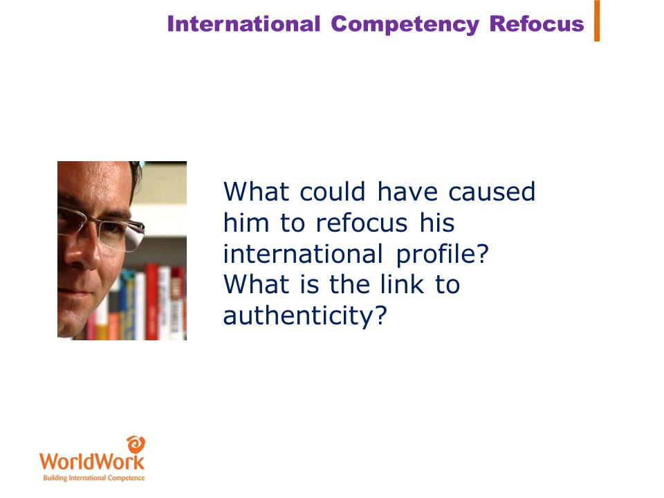 International Competency Refocus What could have caused him to refocus his international profile? What is the link to authenticity?
