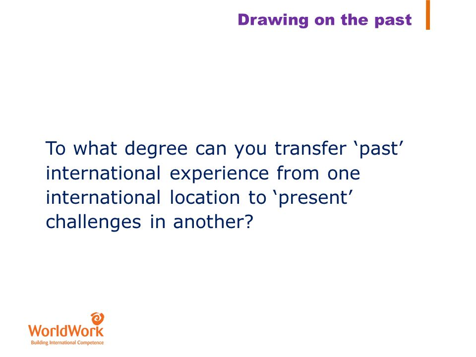 To what degree can you transfer past international experience from one international location to present challenges in another? Drawing on the past