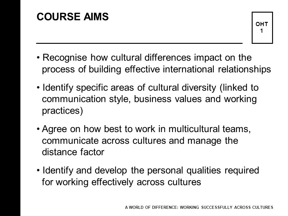 COURSE AIMS OHT 1 Recognise how cultural differences impact on the process of building effective international relationships Identify specific areas o