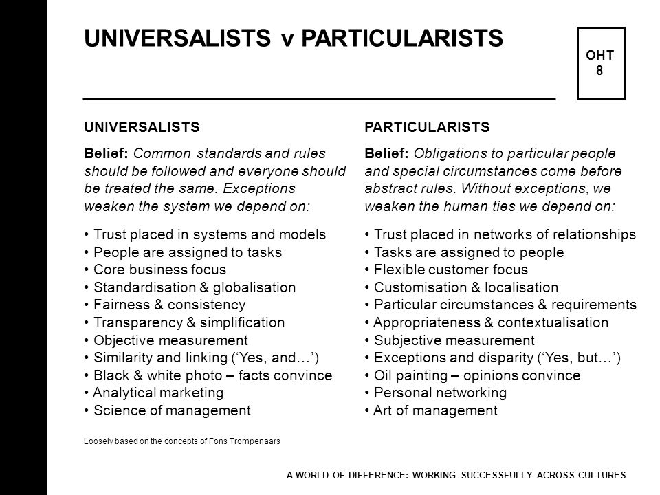 UNIVERSALISTS v PARTICULARISTS OHT 8 UNIVERSALISTS Belief: Common standards and rules should be followed and everyone should be treated the same. Exce
