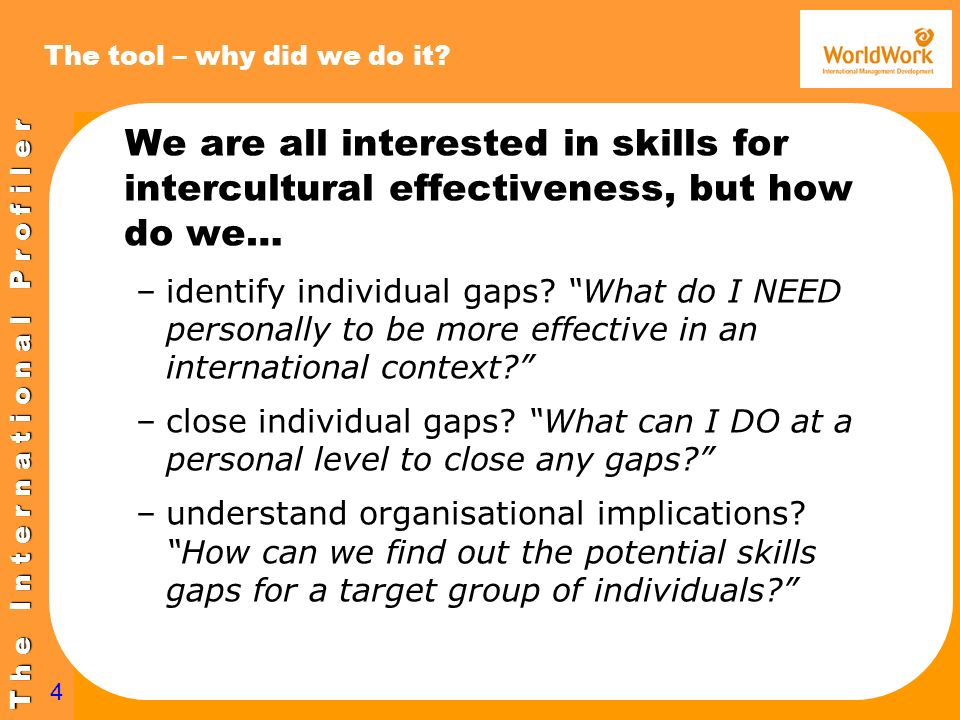 T h e I n t e r n a t i o n a l P r o f i l e r 4 The tool – why did we do it? We are all interested in skills for intercultural effectiveness, but ho