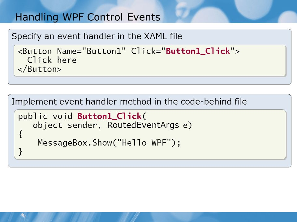 Implement event handler method in the code-behind file Specify an event handler in the XAML file Handling WPF Control Events Click here Click here public void Button1_Click( object sender, RoutedEventArgs e) { MessageBox.Show( Hello WPF ); } public void Button1_Click( object sender, RoutedEventArgs e) { MessageBox.Show( Hello WPF ); }