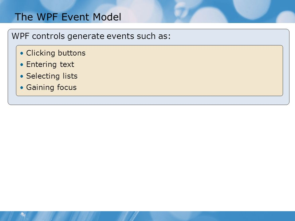 The WPF Event Model WPF controls generate events such as: Clicking buttons Entering text Selecting lists Gaining focus