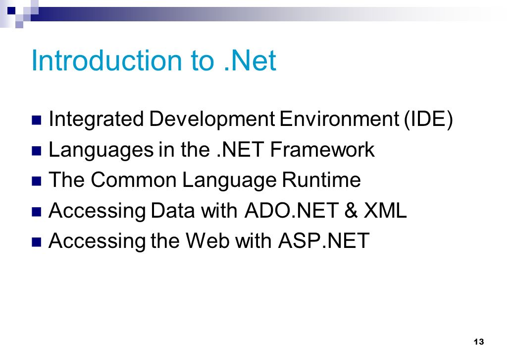 13 Introduction to.Net Integrated Development Environment (IDE) Languages in the.NET Framework The Common Language Runtime Accessing Data with ADO.NET & XML Accessing the Web with ASP.NET