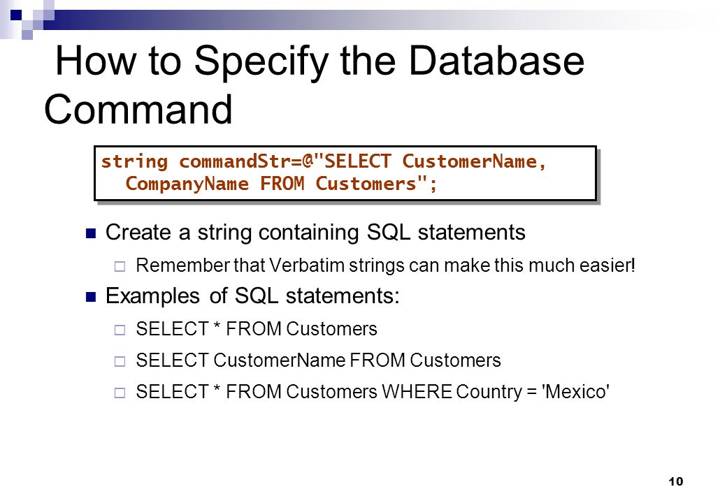 10 How to Specify the Database Command Create a string containing SQL statements Remember that Verbatim strings can make this much easier! Examples of