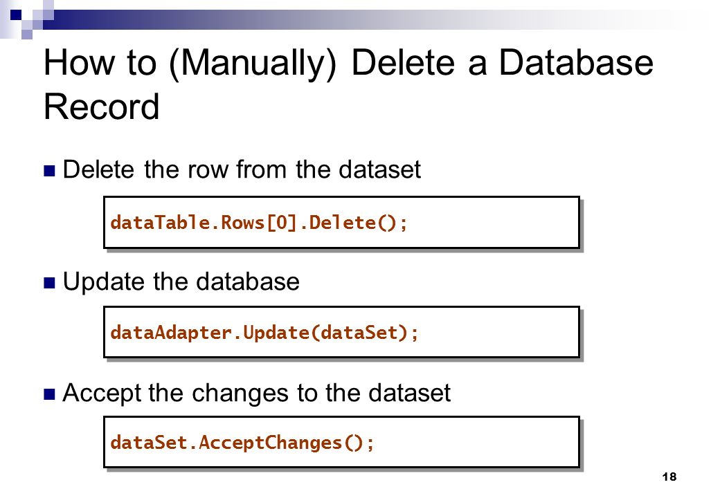 18 How to (Manually) Delete a Database Record Delete the row from the dataset Update the database Accept the changes to the dataset dataTable.Rows[0].