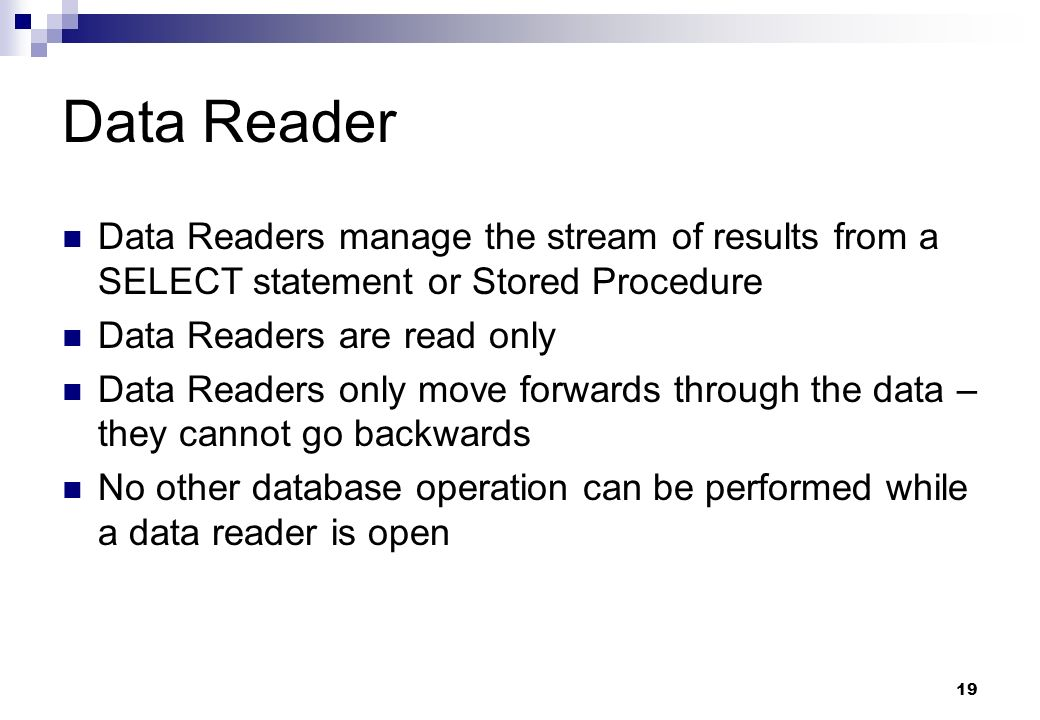19 Data Reader Data Readers manage the stream of results from a SELECT statement or Stored Procedure Data Readers are read only Data Readers only move