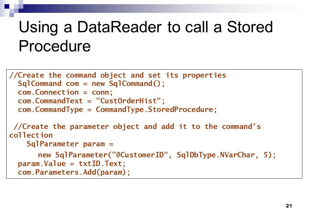 21 Using a DataReader to call a Stored Procedure //Create the command object and set its properties SqlCommand com = new SqlCommand(); com.Connection
