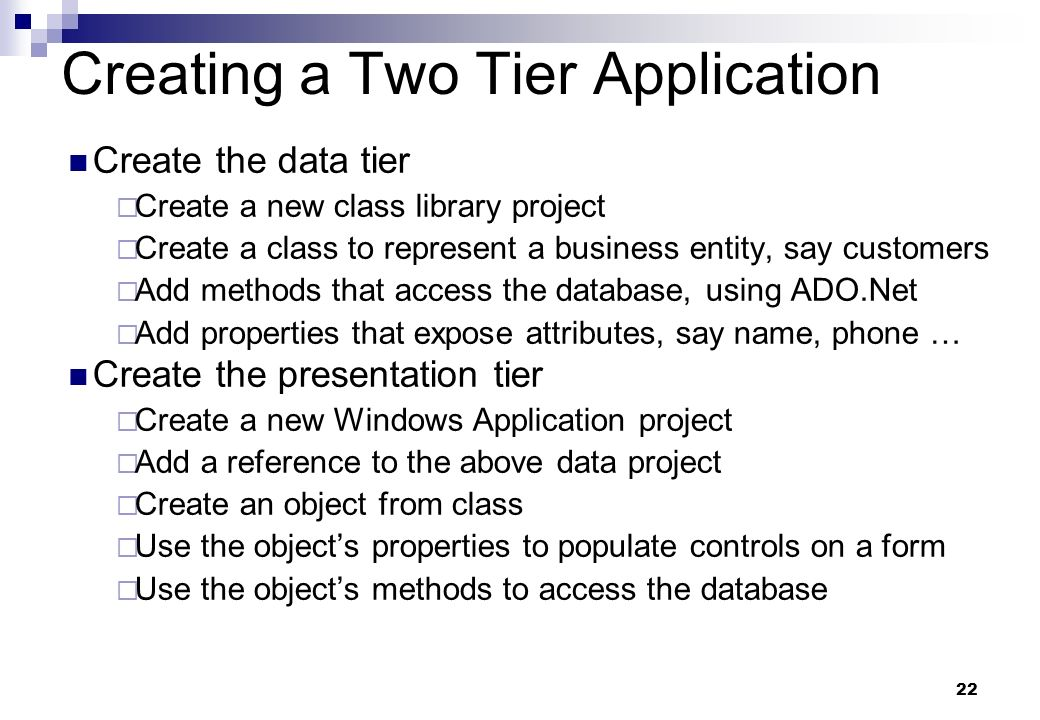 22 Creating a Two Tier Application Create the data tier Create a new class library project Create a class to represent a business entity, say customer