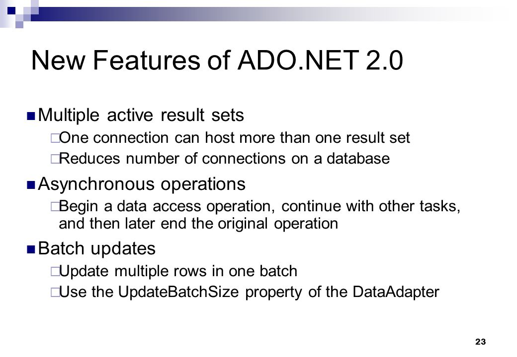 23 New Features of ADO.NET 2.0 Multiple active result sets One connection can host more than one result set Reduces number of connections on a databas
