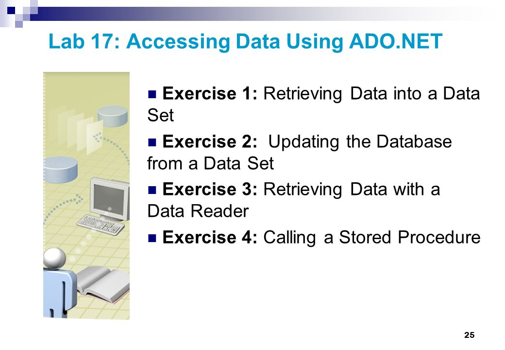 25 Lab 17: Accessing Data Using ADO.NET Exercise 1: Retrieving Data into a Data Set Exercise 2: Updating the Database from a Data Set Exercise 3: Retr