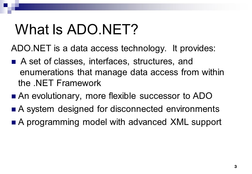 3 What Is ADO.NET? ADO.NET is a data access technology. It provides: A set of classes, interfaces, structures, and enumerations that manage data acces