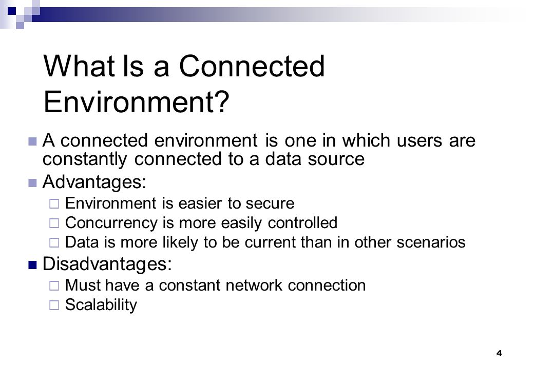 4 What Is a Connected Environment? A connected environment is one in which users are constantly connected to a data source Advantages: Environment is
