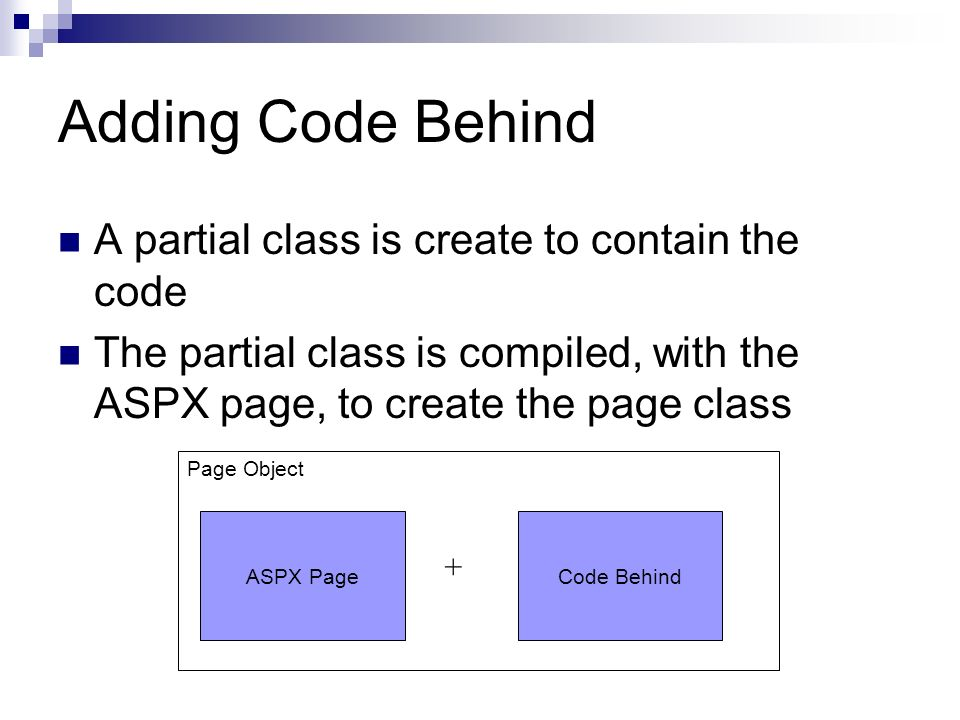 Adding Code Behind A partial class is create to contain the code The partial class is compiled, with the ASPX page, to create the page class Page Object ASPX PageCode Behind +