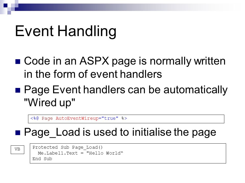 Event Handling Code in an ASPX page is normally written in the form of event handlers Page Event handlers can be automatically Wired up Page_Load is used to initialise the page Protected Sub Page_Load() Me.Label1.Text = Hello World End Sub VB