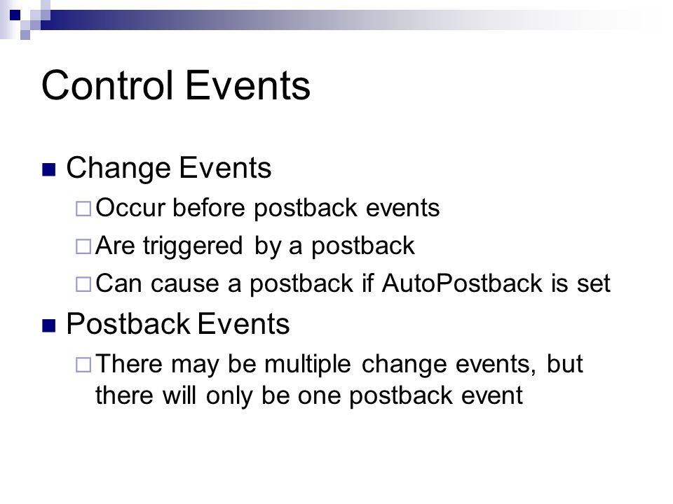 Control Events Change Events Occur before postback events Are triggered by a postback Can cause a postback if AutoPostback is set Postback Events There may be multiple change events, but there will only be one postback event
