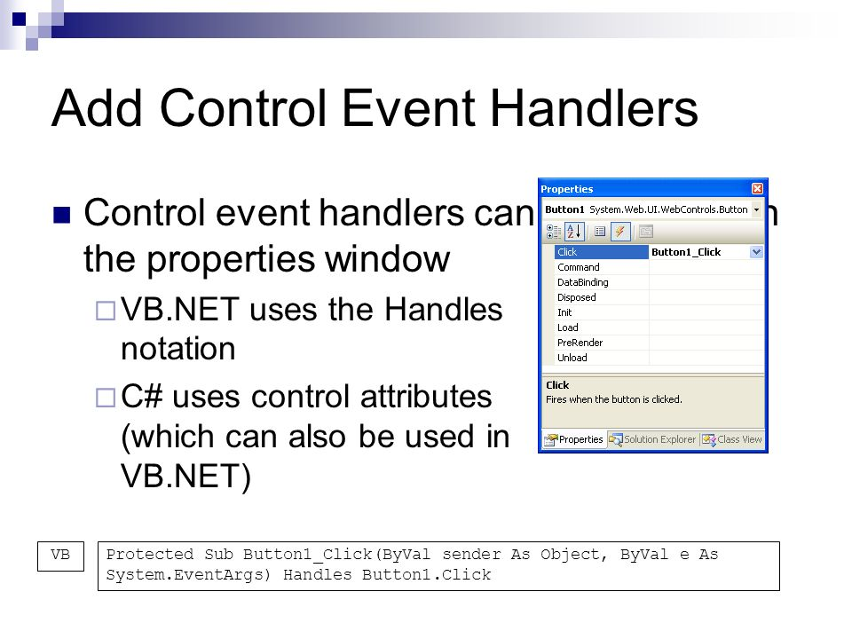 Add Control Event Handlers Control event handlers can be added with the properties window VB.NET uses the Handles notation C# uses control attributes (which can also be used in VB.NET) Protected Sub Button1_Click(ByVal sender As Object, ByVal e As System.EventArgs) Handles Button1.Click VB