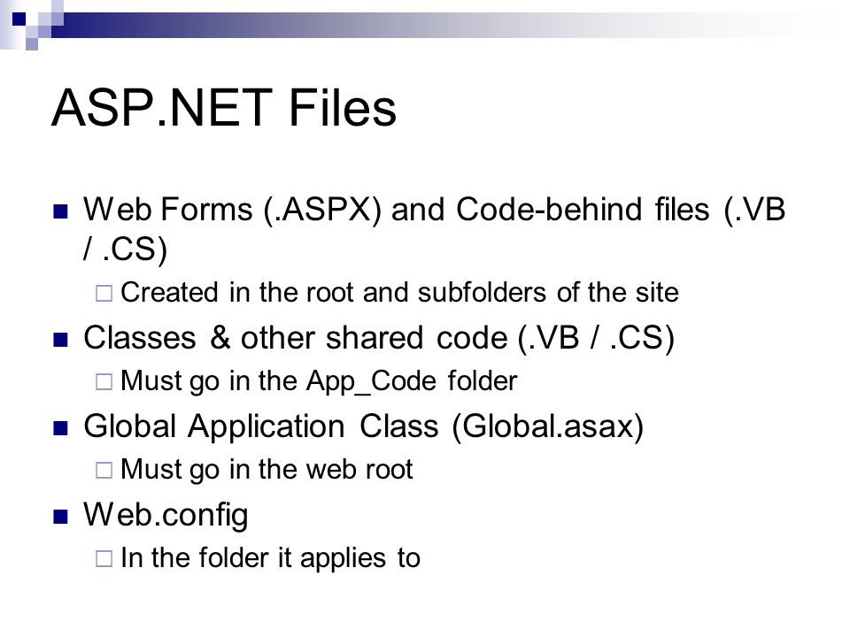ASP.NET Files Web Forms (.ASPX) and Code-behind files (.VB /.CS) Created in the root and subfolders of the site Classes & other shared code (.VB /.CS) Must go in the App_Code folder Global Application Class (Global.asax) Must go in the web root Web.config In the folder it applies to