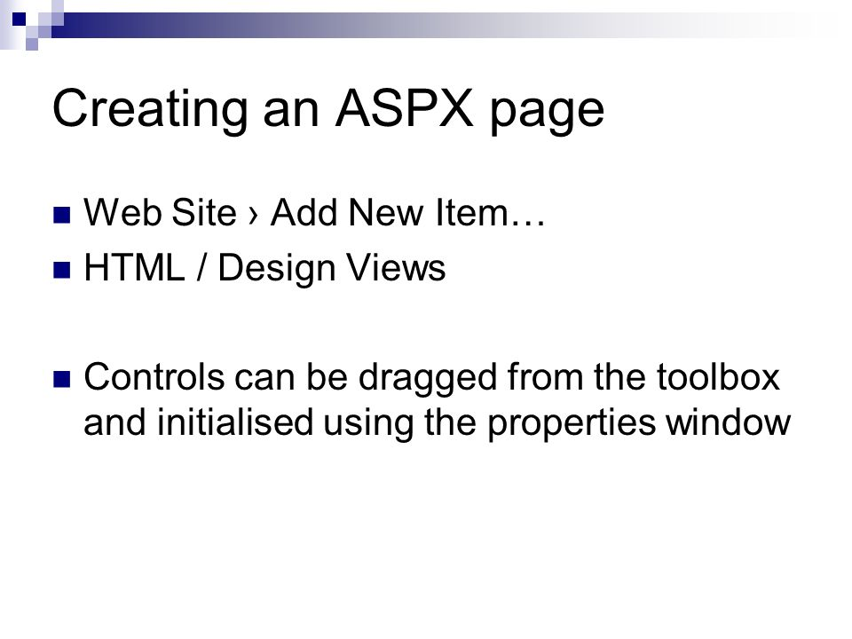 Creating an ASPX page Web Site Add New Item… HTML / Design Views Controls can be dragged from the toolbox and initialised using the properties window