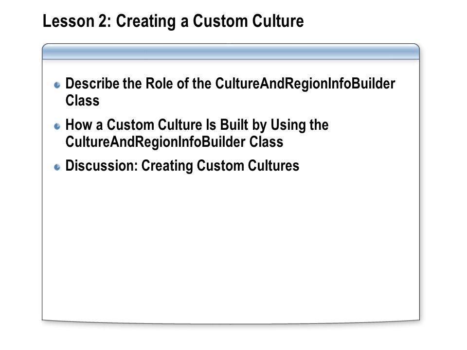 Lesson 2: Creating a Custom Culture Describe the Role of the CultureAndRegionInfoBuilder Class How a Custom Culture Is Built by Using the CultureAndRe