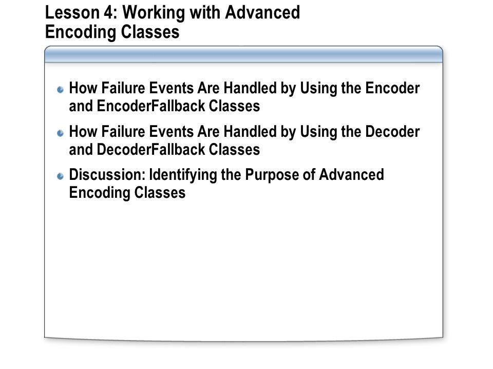 Lesson 4: Working with Advanced Encoding Classes How Failure Events Are Handled by Using the Encoder and EncoderFallback Classes How Failure Events Are Handled by Using the Decoder and DecoderFallback Classes Discussion: Identifying the Purpose of Advanced Encoding Classes