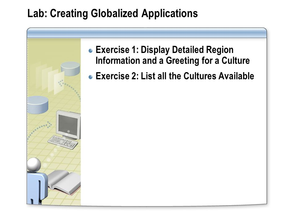 Lab: Creating Globalized Applications Exercise 1: Display Detailed Region Information and a Greeting for a Culture Exercise 2: List all the Cultures Available